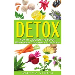 Detox: How to Cleanse the Seven Elimination Channels of the Body